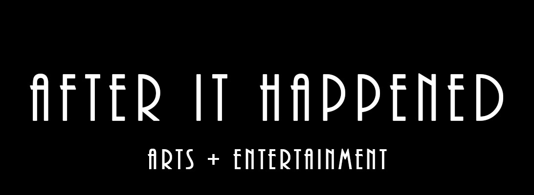 After It Happened – Arts +Entertainment