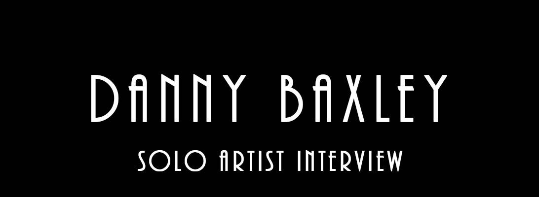 Danny Baxley – Solo ArtistInterview