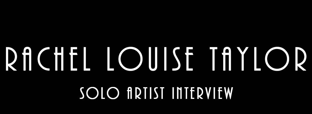 Rachel Louise Taylor – Solo ArtistInterview
